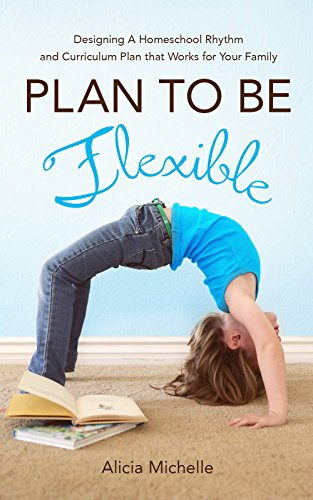Plan To Be Flexible: Designing A Homeschool Rhythm and Curriculum Plan That Works for Your Family