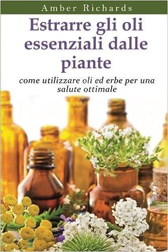 Amazon It Estrarre Gli Oli Essenziali Dalle Piante Come Utilizzare Oli Ed Erbe Per Una Salute Ottimale Richards Amber Biffardi Piera Libri