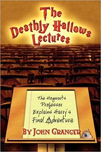 The Deathly Hallows Lectures The Hogwarts Professor Explains the Final Harry Potter Adventure