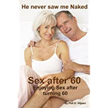 He never saw me Naked. Sex after 60: Enjoying Sex after turning 60