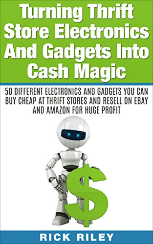 Turning Thrift Store Electronics And Gadgets Into Cash Magic: 50 Different Electronics And Gadgets You Can Buy Cheap At Thrift Stores And Resell On eBay ... eBay Secrets, Reselling Thrift Store Items)