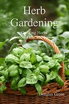 Herb Gardening:: How To Succeed With Your Easy Herb Garden by [Green, Douglas]