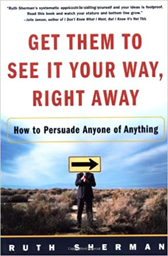 Book Get Them to See It Your Way, Right Away: How to Persuade Anyone of Anything