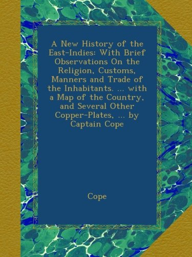 A New History of the East-Indies: With Brief Observations On the Religion, Customs, Manners and Trade of the Inhabitants. ... with a Map of the ... Other Copper-Plates, ... by Captain Cope