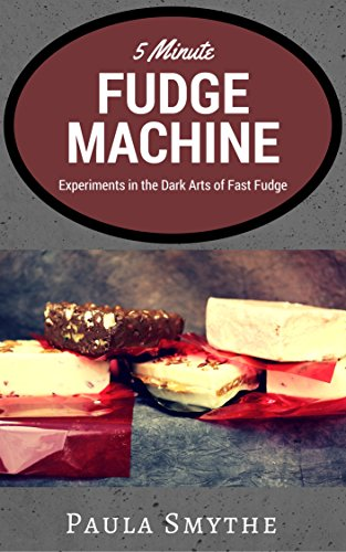 5 Minute Fudge Machine: Experiments in the Dark Arts of Fast Fudge by [Smythe, Paula]