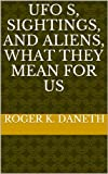 UFO s, Sightings, and Aliens, What they Mean for Us