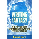 Writing Fantasy: The Top 100 Best Strategies For Writing Fantasy Stories (Epic Fantasy Fiction Adventure Story & Book Writing)