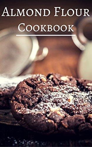 Almond Flour Cookbook: Delicious Almond Flour Baking And Dessert Recipes (Almond Flour Recipes Book ()