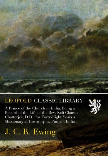 A Prince of the Church in India, Being a Record of the Life of the Rev. Kali Charan Chatterjee, D.D., for Forty-Eight Years a Missionary at Hoshyarpur, Punjab, India ebook