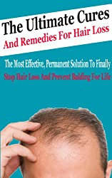 The Ultimate Cures And Remedies For Hair Loss: The Most Effective, Permanent Solution to Finally Stop Hair Loss And Prevent Balding For Life (Prevention, Hair Loss, Balding) (English Edition)