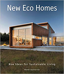New Eco Homes New Ideas For Sustainable Living Manel Gutierrez 9780062395184 Amazon Com Books
