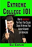 Extreme College 101- How to Agressively Fast-Track Your College Dgree by Applying Your Already-Acquired Life Knowledge
