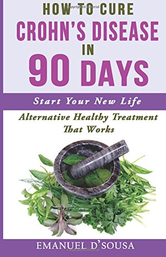 How to Cure Crohn's Disease in 90 Days: Alternative Healthy treatment that Works