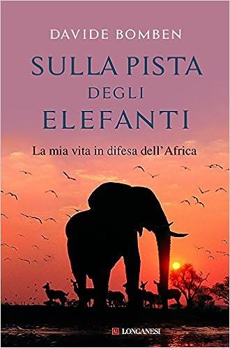 Sulla Pista Degli Elefanti La Mia Vita In Difesa Dellafrica