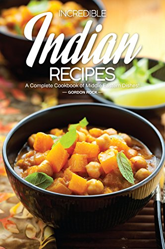 Incredible Indian Recipes: A Complete Cookbook of Middle Eastern Dishes! by Gordon Rock