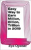 Easy Way to Earn Million, Billion, Trillion in 2019: in 2019