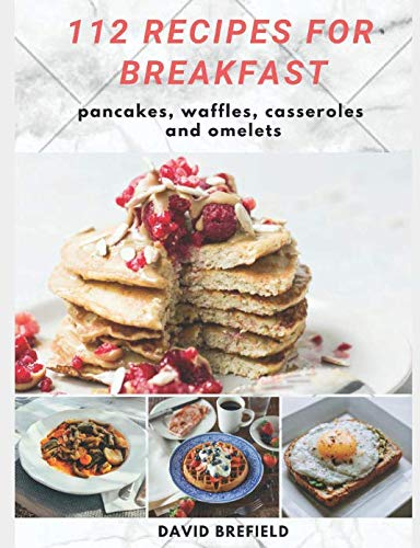 112 recipes for breakfast: pancakes, waffles, casseroles and omelets: The most delicious, illustrated pancakes, crepes, waffles, casseroles and ... Quick recipes. (A series of cookbooks) by David Brefield