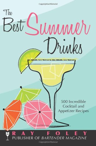 The Best Summer Drinks: 500 Incredible Cocktail and Appetizer Recipes (Bartender Magazine) by Ray Foley