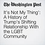 It's Not My Thing': A History of Trump's Shifting Relationship With the LGBT Community | Robert Samuels,Jenna Johnson