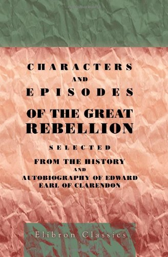 Characters and Episodes of the Great Rebellion: Selected from The History and Autobiography of Edward, Earl of Clarendon and Edited, with Short Notes by the Very Rev. G.D. Boyle