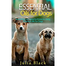 Essential Oils: Natural Remedies to Get Rid of Fleas, Ticks and Other Ailments (Essential Oils for Dogs, Essential Oils for Pets, Essential Oils Benefits)
