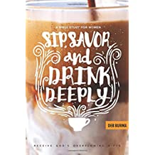 Sip, Savor, and Drink Deeply: Receive God's Overflowing Gifts