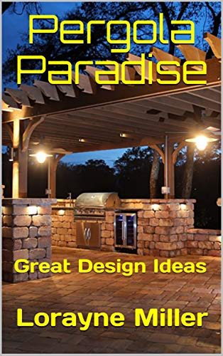 Pergola Paradise: Great Design Ideas by [Miller, Lorayne]