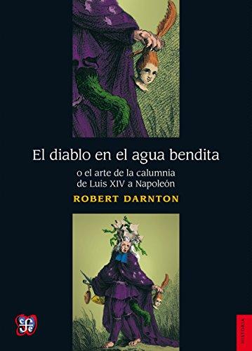 Descargar Libro El Diablo En El Agua Bendita O El Arte De La Calumnia De Luis Xiv A Napoleón Robert Darnton