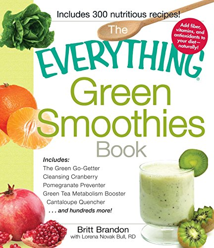 The Everything Green Smoothies Book: Includes The Green Go-Getter, Cleansing Cranberry, Pomegranate Preventer, Green Tea Metabolism booster, Cantaloupe Quencher, and hundreds more! (Everything®) by Britt Brandon