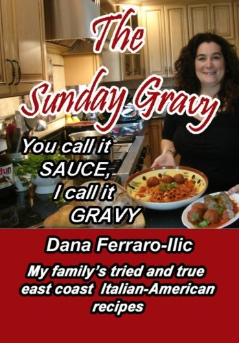 You Call It Sauce, I Call It Gravy: My East Coast Italian- American Family's Tried & True Recipes by Ms. Dana Ferraro-Ilic