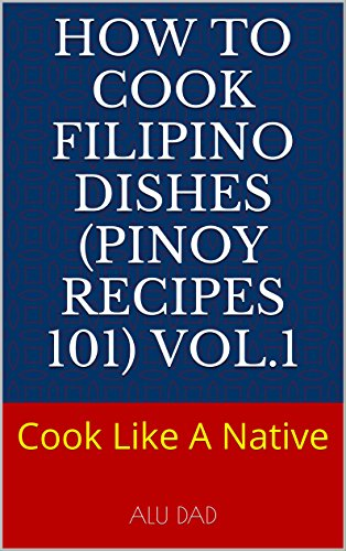 How To Cook Filipino Dishes (Pinoy Recipes 101) vol.1: Cook Pinoy Dishes Like A Native Filipino. Simple and Easy Recipes for Asian Customers. Famous menus, basic to advanced.: Cook Like A Native