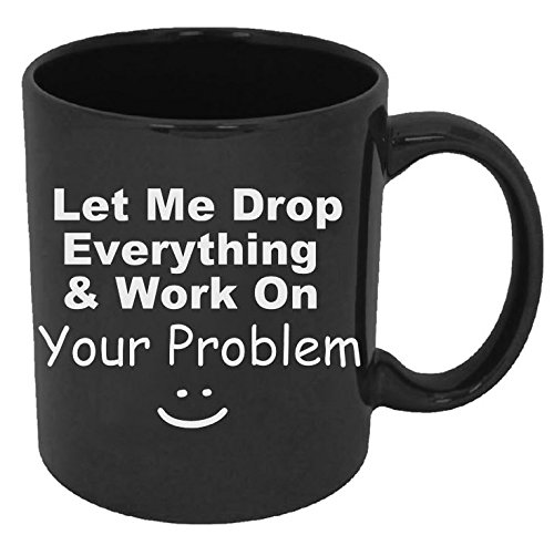 Funny Guy Mugs Let Me Drop Everything & Work On Your Problem Ceramic Coffee Mug, Black, 11-Ounce