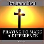 Praying to Make a Difference | Dr. John Hull