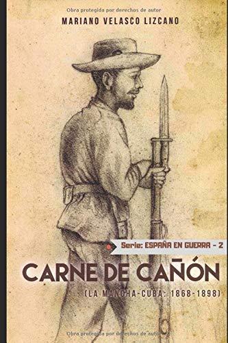 Carne De Cañón: Serie España En Guerra. La Mancha-Cuba 1868-1898: Amazon.es: Velasco Lizcano, Mariano: Libros