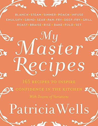 My Master Recipes: 165 Recipes to Inspire Confidence in the Kitchen *With Dozens of Variations* by Patricia Wells