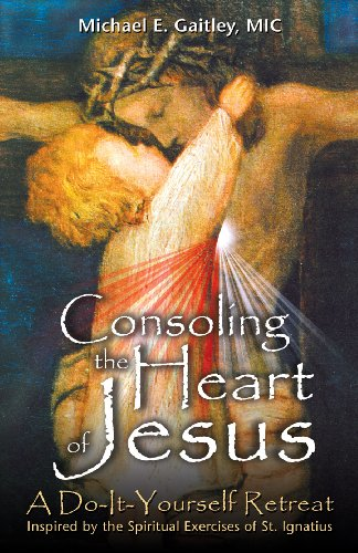 Consoling the Heart of Jesus: A Do-It-Yourself Retreat- Inspired by the Spiritual Exercises of St. Ignatius PDF