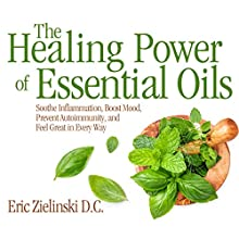 The Healing Power of Essential Oils: Soothe Inflammation, Boost Mood, Prevent Autoimmunity, and Feel Great in Every Way Audiobook by Eric Zielinski D.C. Narrated by Qarie Marshall