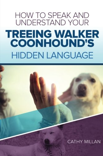 How To Speak And Understand Your Treeing Walker Coonhound's Hidden Language: Fun and Fascinating Guide to The Inner World of (Treeing Walker)