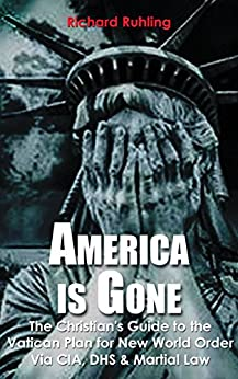 America Is Gone...: The Christian's Guide to the  Vatican Plan for New World Order Via CIA, DHS & Martial Law (White Horse Series) by [Ruhling, Richard]