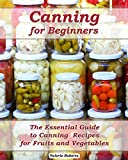 Canning for Beginners: The Essential Guide to Canning  Recipes for Fruits and Vegetables: (Home Canning, Canning Vegetables, Canning Fruits) (Canning,  Preserving)