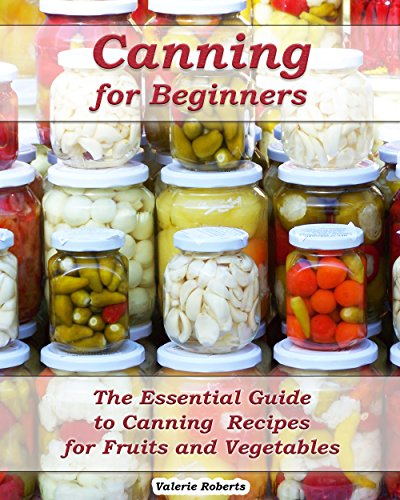 Canning for Beginners: The Essential Guide to Canning Recipes for Fruits and Vegetables: (Home Canning, Canning Vegetables, Canning Fruits) (Canning,  Preserving) by [Roberts, Valerie, Roberts, Valerie ]