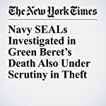 Navy SEALs Investigated in Green Beret's Death Also Under Scrutiny in Theft | John Ismay,Eric Schmitt,Thomas Gibbons Neff