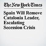Spain Will Remove Catalonia Leader, Escalating Secession Crisis | Raphael Minder