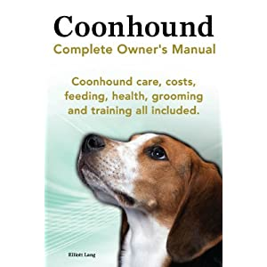 Coonhound Dog. Coonhound Complete Owner's Manual. Coonhound care, costs, feeding, health, grooming and training all included. 1