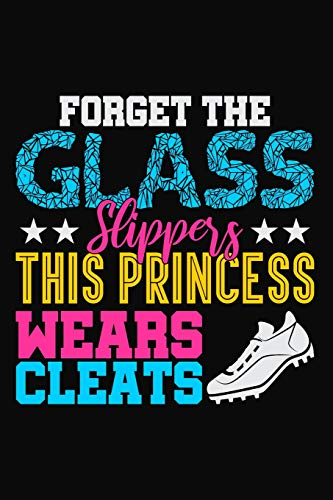 Forget the Glass Slippers This Princess Wears Cleats: Lined Journal Notebook for Soccer, Softball, Lacrosse Girl Players and Sport Coaches por Creatives Journals, Desired