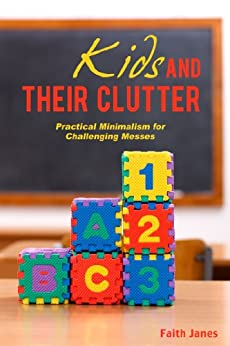 Kids & Their Clutter: Practical Minimalism for Challenging Messes (Practical Minimalism Book Series 3) by [Janes, Faith]