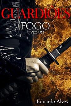 Fogo – Livro 1 (Guardiões) por [Alves, Eduardo]