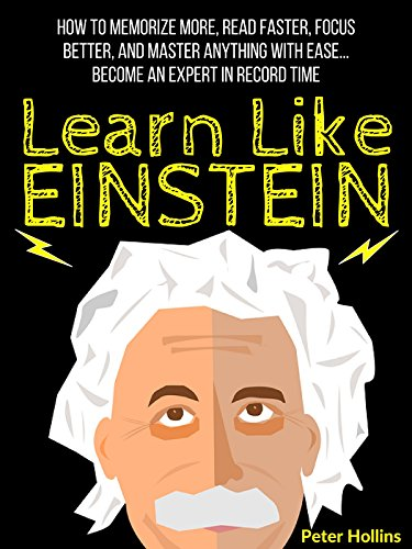 Learn Like Einstein: Memorize More, Read Faster, Focus Better, and Master Anything With Ease… Become An Expert in Record Time (Accelerated Learning) PDF
