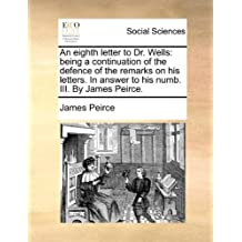 An Eighth Letter to Dr. Wells: Being a Continuation of the Defence of the Remarks on His Letters. in Answer to His Numb. III. by James Peirce.