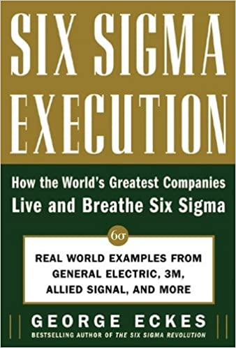 Six Sigma Execution: How the World's Greatest Companies Live and Breathe Six Sigma by George Eckes (2005-08-10)